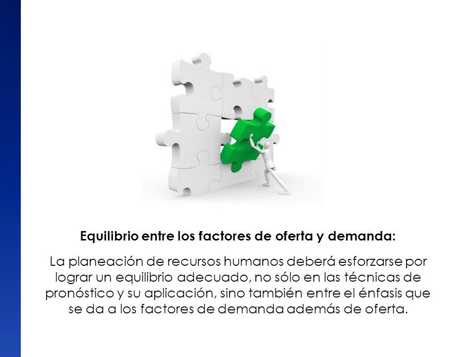 Equilibrio entre los factores de oferta y demanda: La planeación de recursos humanos deberá esforzarse por lograr un equilibrio adecuado, no sólo en l