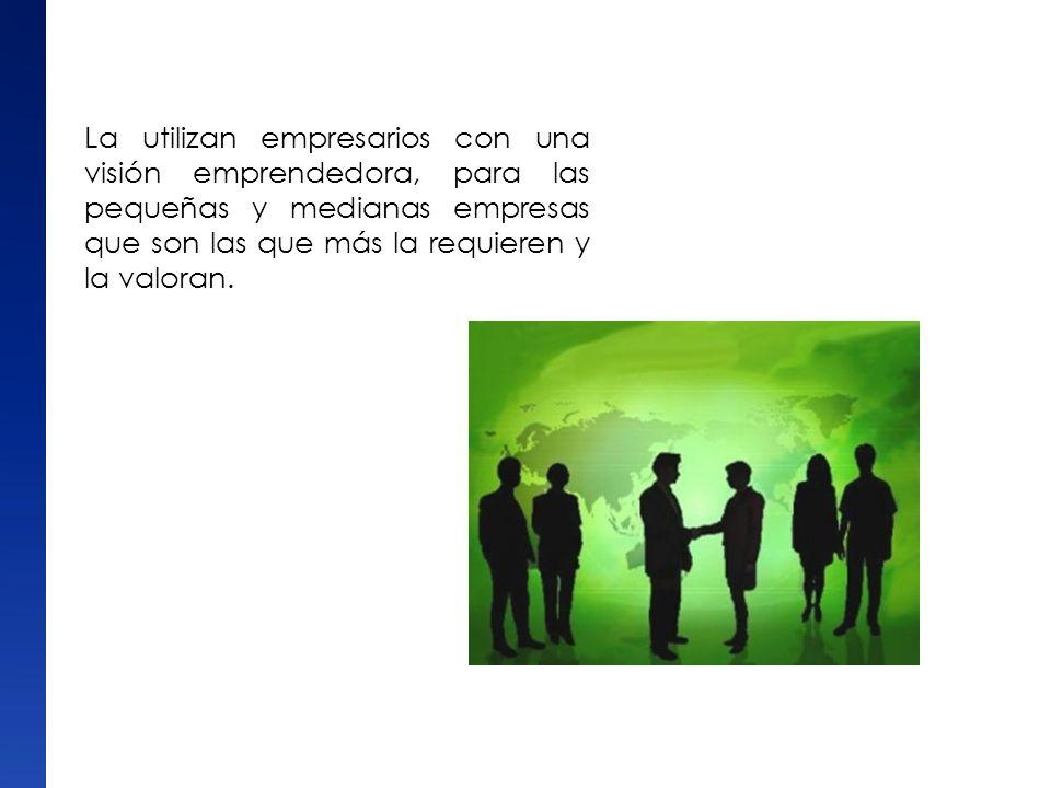 La utilizan empresarios con una visión emprendedora, para las pequeñas y medianas empresas que son las que más la requieren y la valoran.