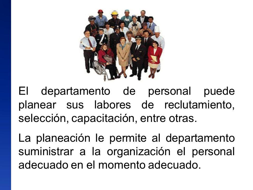 El departamento de personal puede planear sus labores de reclutamiento, selección, capacitación, entre otras. La planeación le permite al departamento