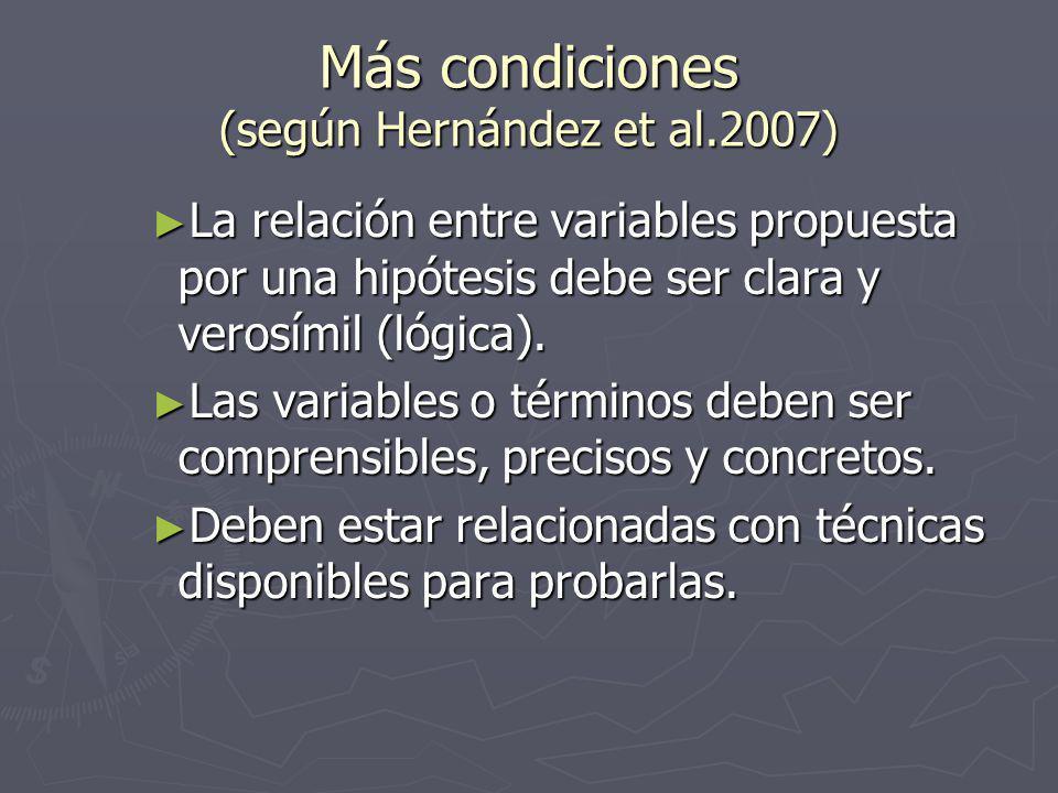 Más condiciones (según Hernández et al.2007) La relación entre variables propuesta por una hipótesis debe ser clara y verosímil (lógica).