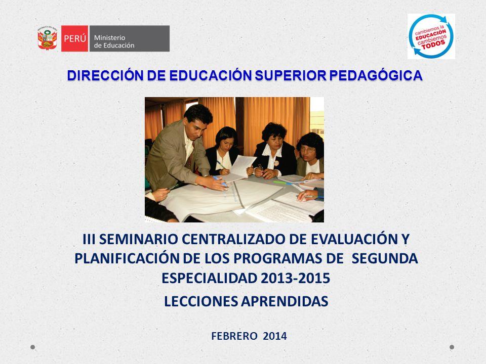 DIRECCIÓN DE EDUCACIÓN SUPERIOR PEDAGÓGICA III SEMINARIO CENTRALIZADO DE EVALUACIÓN Y PLANIFICACIÓN DE LOS PROGRAMAS DE SEGUNDA ESPECIALIDAD 2013-2015