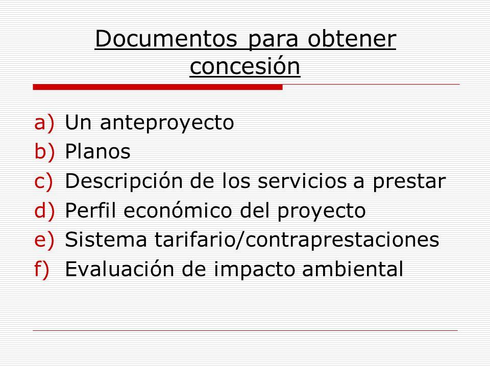 Documentos para obtener concesión a)Un anteproyecto b)Planos c)Descripción de los servicios a prestar d)Perfil económico del proyecto e)Sistema tarifa