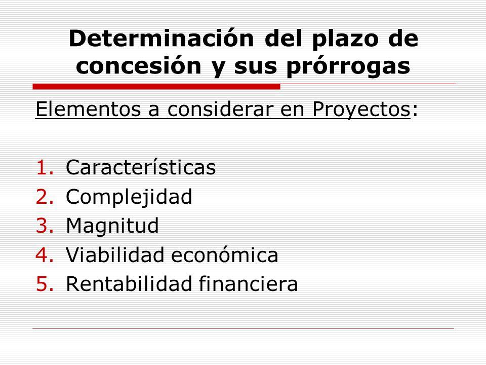 Determinación del plazo de concesión y sus prórrogas Elementos a considerar en Proyectos: 1.Características 2.Complejidad 3.Magnitud 4.Viabilidad econ