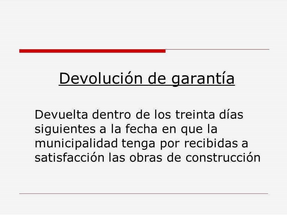 Devolución de garantía Devuelta dentro de los treinta días siguientes a la fecha en que la municipalidad tenga por recibidas a satisfacción las obras
