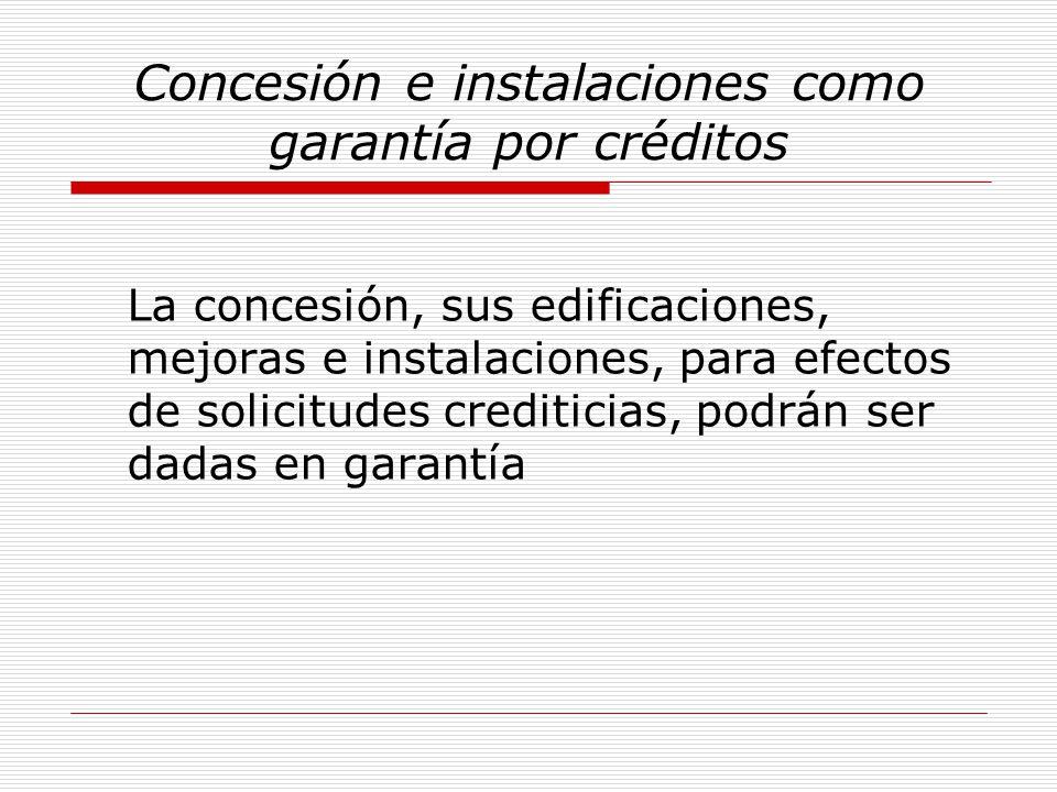 Concesión e instalaciones como garantía por créditos La concesión, sus edificaciones, mejoras e instalaciones, para efectos de solicitudes crediticias