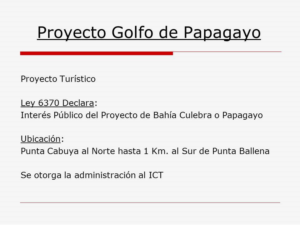 Proyecto Golfo de Papagayo Proyecto Turístico Ley 6370 Declara: Interés Público del Proyecto de Bahía Culebra o Papagayo Ubicación: Punta Cabuya al No