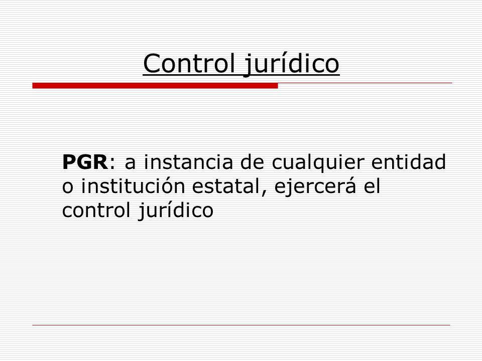 Control jurídico PGR: a instancia de cualquier entidad o institución estatal, ejercerá el control jurídico