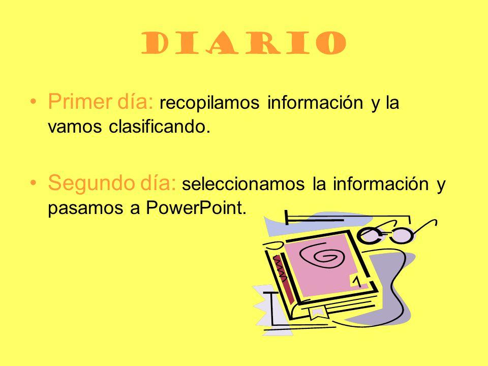 diario Primer día: recopilamos información y la vamos clasificando. Segundo día: seleccionamos la información y pasamos a PowerPoint.