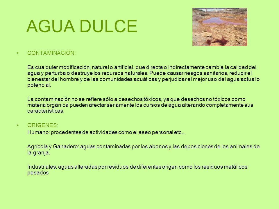 AGUA DULCE CONTAMINACIÓN: Es cualquier modificación, natural o artificial, que directa o indirectamente cambia la calidad del agua y perturba o destru