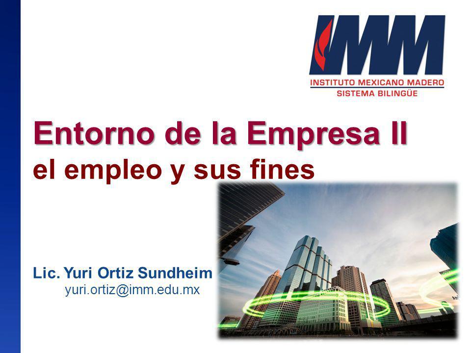 Entorno de la Empresa II Entorno de la Empresa II el empleo y sus fines Lic. Yuri Ortiz Sundheim yuri.ortiz@imm.edu.mx