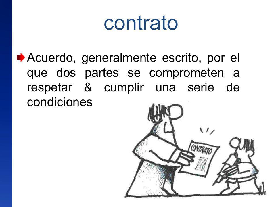 contrato Acuerdo, generalmente escrito, por el que dos partes se comprometen a respetar & cumplir una serie de condiciones