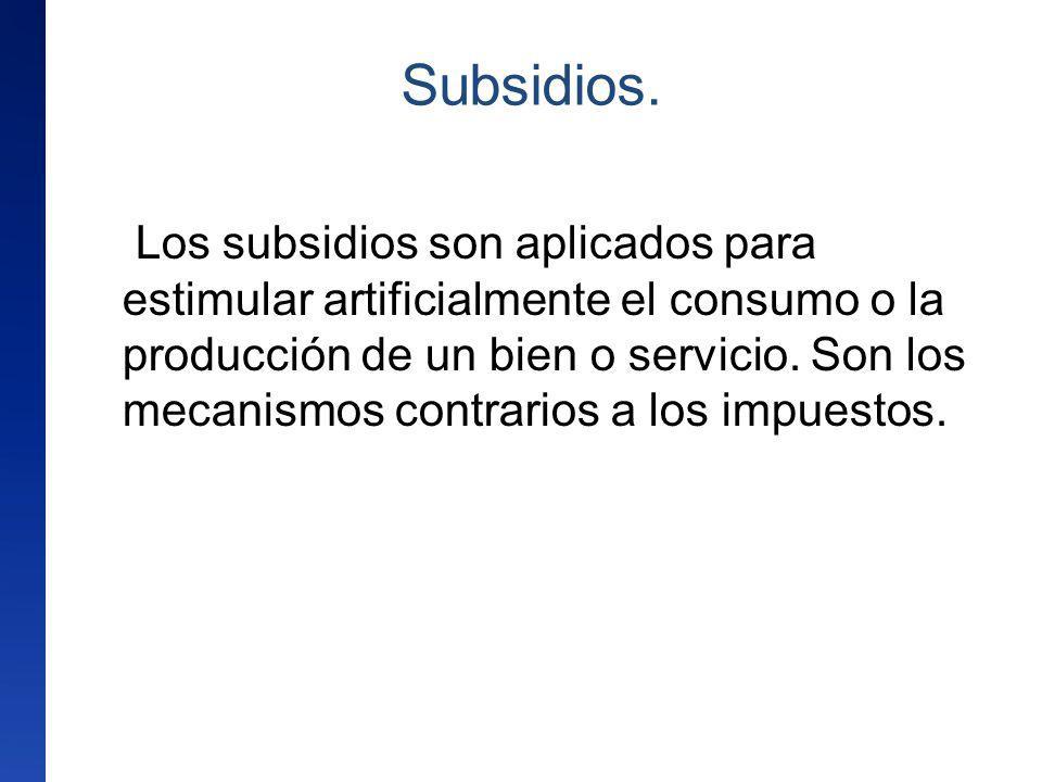Subsidios. Los subsidios son aplicados para estimular artificialmente el consumo o la producción de un bien o servicio. Son los mecanismos contrarios