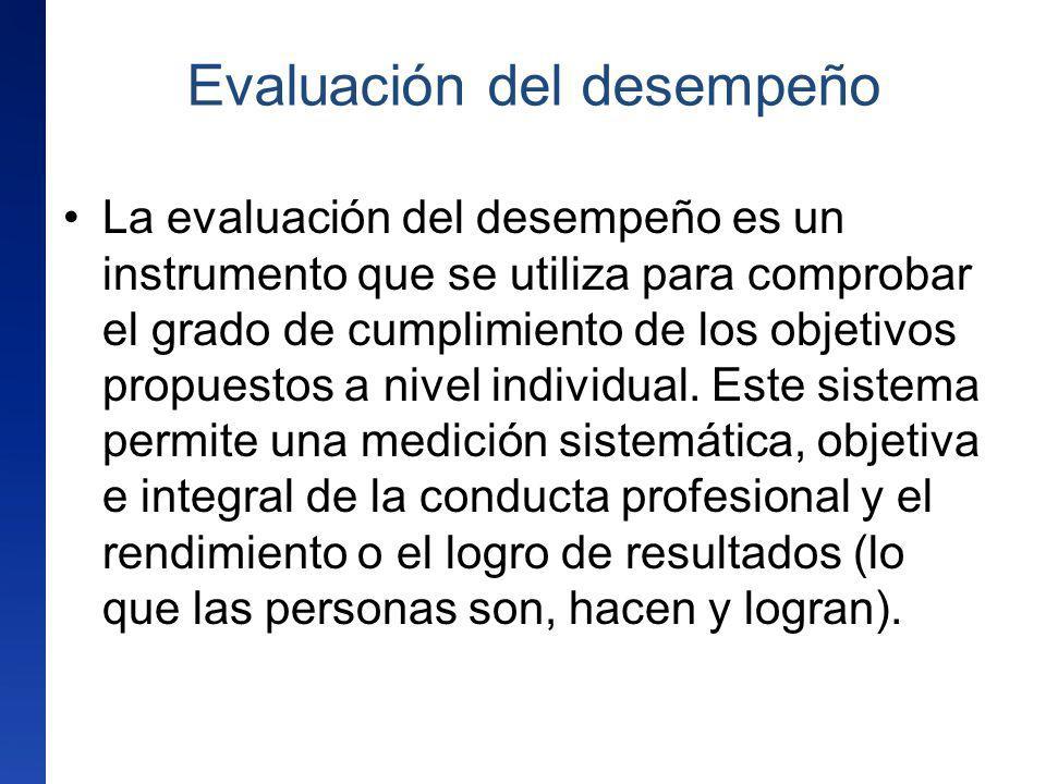 Evaluación del desempeño La evaluación del desempeño es un instrumento que se utiliza para comprobar el grado de cumplimiento de los objetivos propues
