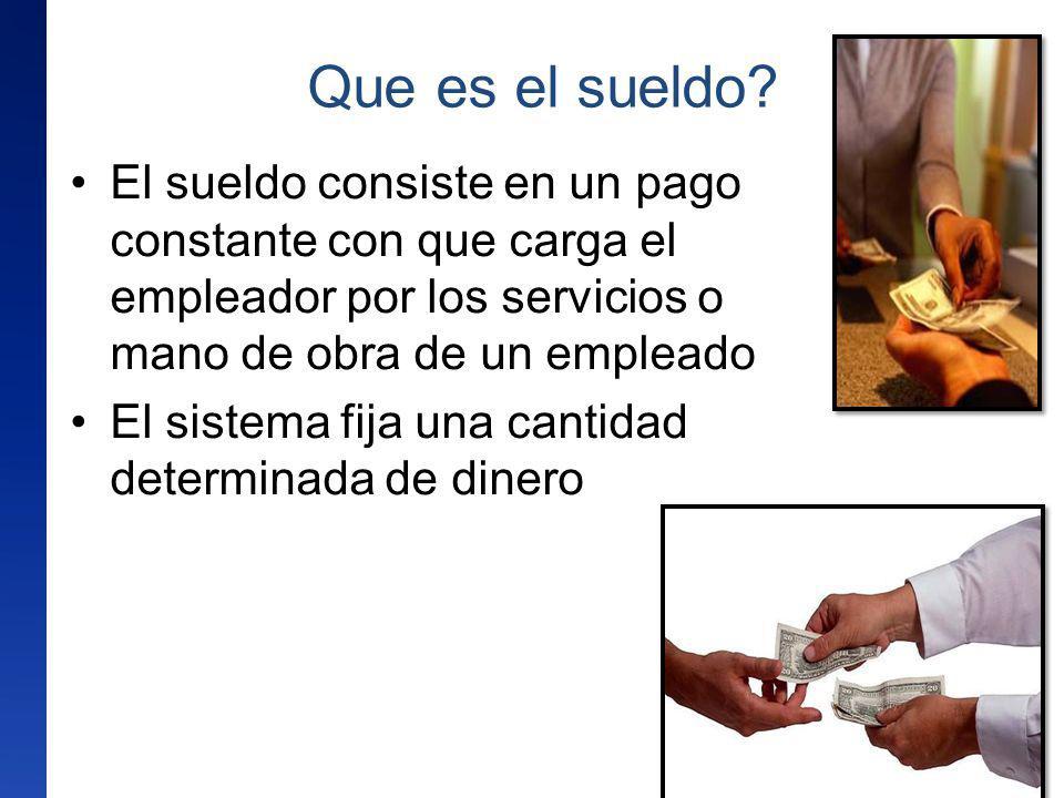 Que es el sueldo? El sueldo consiste en un pago constante con que carga el empleador por los servicios o mano de obra de un empleado El sistema fija u