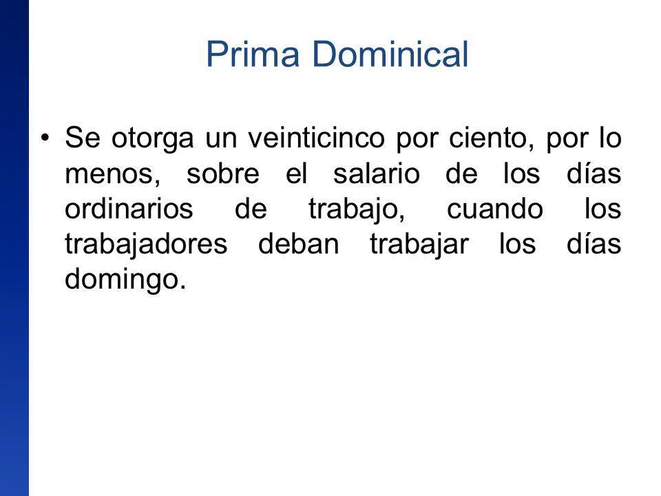 Prima Dominical Se otorga un veinticinco por ciento, por lo menos, sobre el salario de los días ordinarios de trabajo, cuando los trabajadores deban t