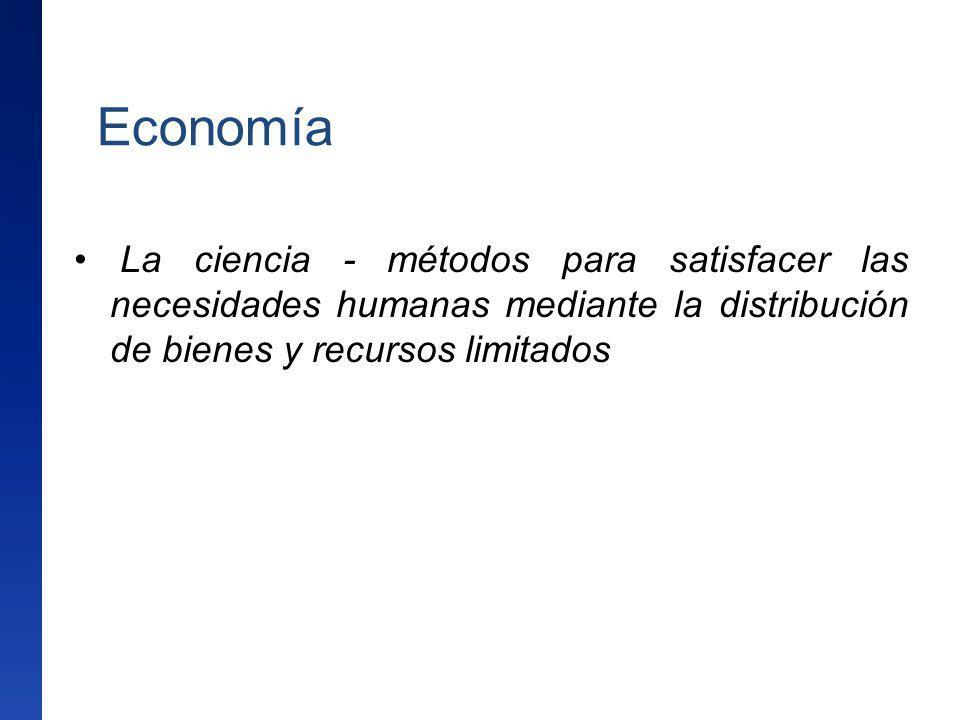 Economía La ciencia - métodos para satisfacer las necesidades humanas mediante la distribución de bienes y recursos limitados