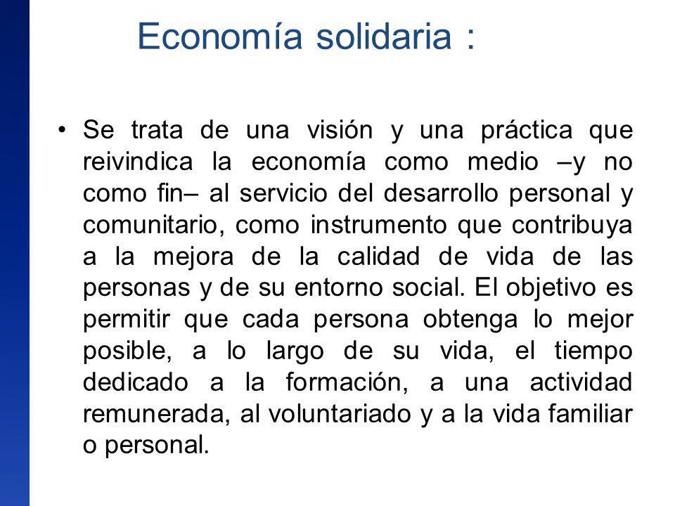 Economía solidaria : Se trata de una visión y una práctica que reivindica la economía como medio –y no como fin– al servicio del desarrollo personal y
