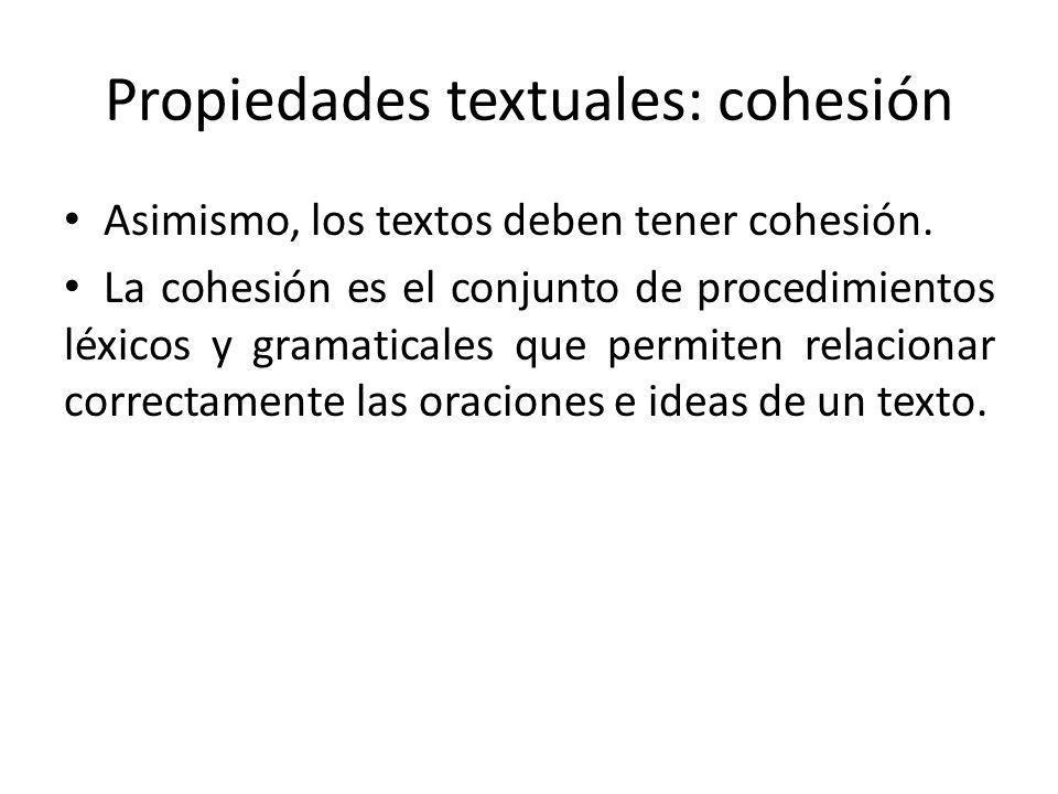 Propiedades textuales: cohesión Asimismo, los textos deben tener cohesión. La cohesión es el conjunto de procedimientos léxicos y gramaticales que per
