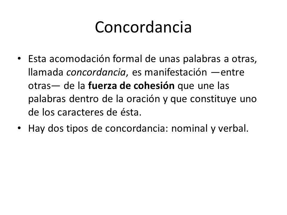 Concordancia Esta acomodación formal de unas palabras a otras, llamada concordancia, es manifestación entre otras de la fuerza de cohesión que une las