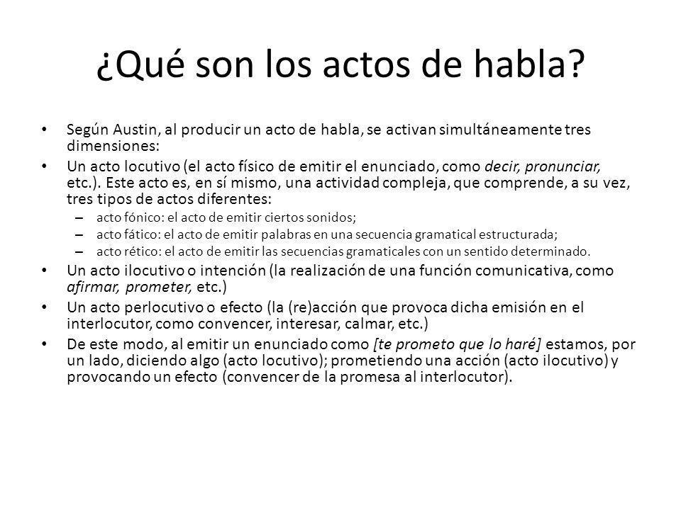 ¿Qué son los actos de habla? Según Austin, al producir un acto de habla, se activan simultáneamente tres dimensiones: Un acto locutivo (el acto físico
