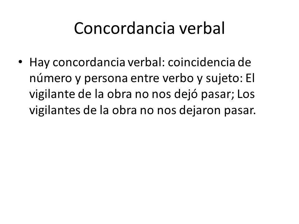 Concordancia verbal Hay concordancia verbal: coincidencia de número y persona entre verbo y sujeto: El vigilante de la obra no nos dejó pasar; Los vig