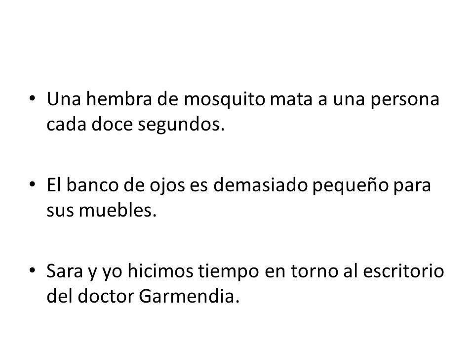Una hembra de mosquito mata a una persona cada doce segundos. El banco de ojos es demasiado pequeño para sus muebles. Sara y yo hicimos tiempo en torn