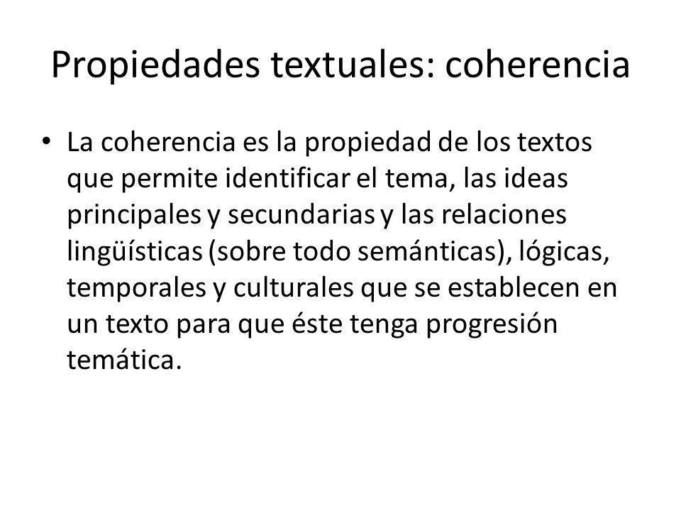 Propiedades textuales: coherencia La coherencia es la propiedad de los textos que permite identificar el tema, las ideas principales y secundarias y l