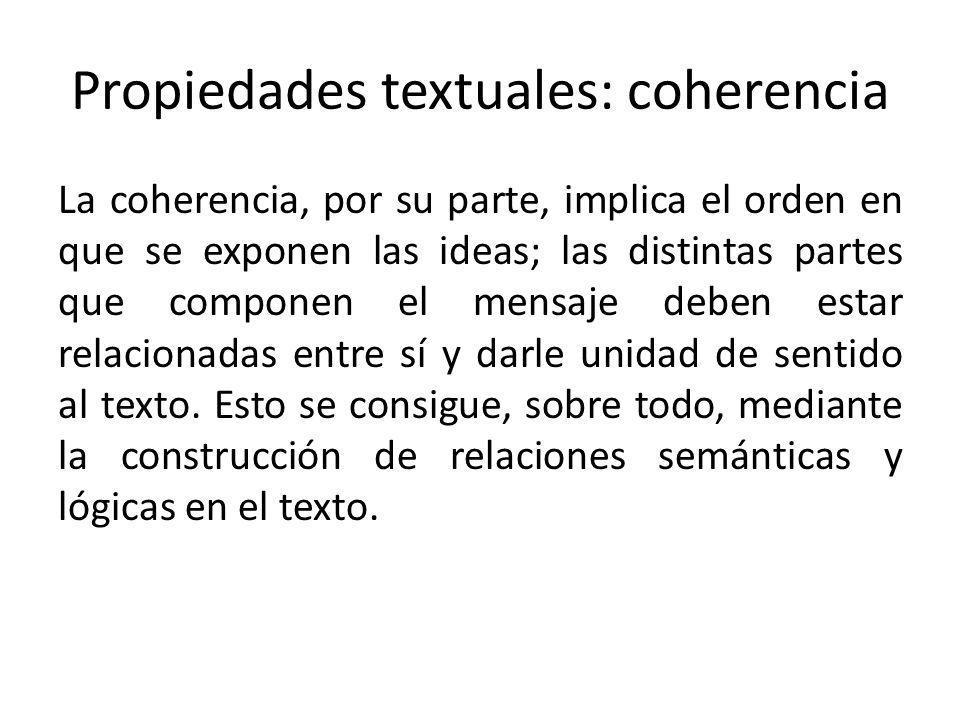 Propiedades textuales: coherencia La coherencia, por su parte, implica el orden en que se exponen las ideas; las distintas partes que componen el mens