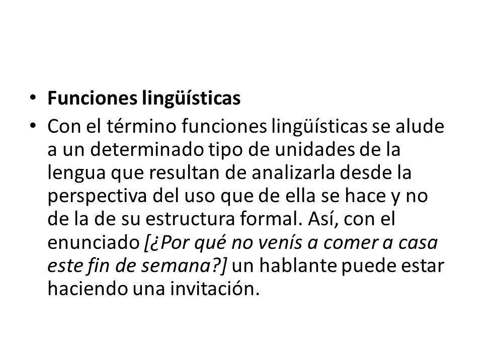 Funciones lingüísticas Con el término funciones lingüísticas se alude a un determinado tipo de unidades de la lengua que resultan de analizarla desde