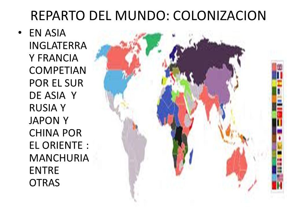 REPARTO DEL MUNDO: COLONIZACION EN ASIA INGLATERRA Y FRANCIA COMPETIAN POR EL SUR DE ASIA Y RUSIA Y JAPON Y CHINA POR EL ORIENTE : MANCHURIA ENTRE OTR