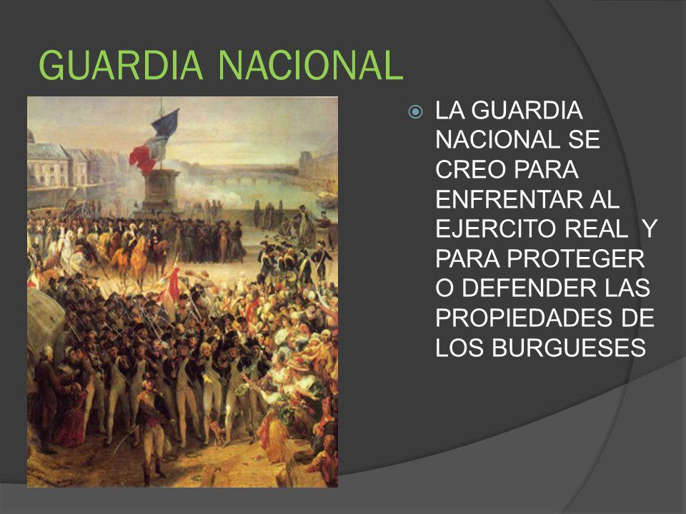 GUARDIA NACIONAL LA GUARDIA NACIONAL SE CREO PARA ENFRENTAR AL EJERCITO REAL Y PARA PROTEGER O DEFENDER LAS PROPIEDADES DE LOS BURGUESES