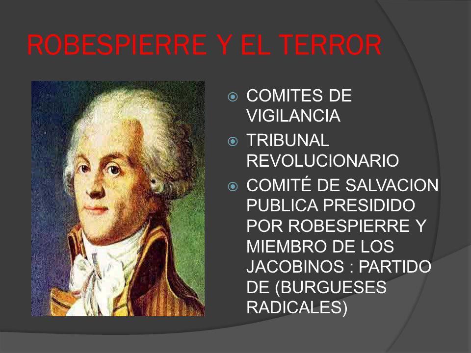 ROBESPIERRE Y EL TERROR COMITES DE VIGILANCIA TRIBUNAL REVOLUCIONARIO COMITÉ DE SALVACION PUBLICA PRESIDIDO POR ROBESPIERRE Y MIEMBRO DE LOS JACOBINOS
