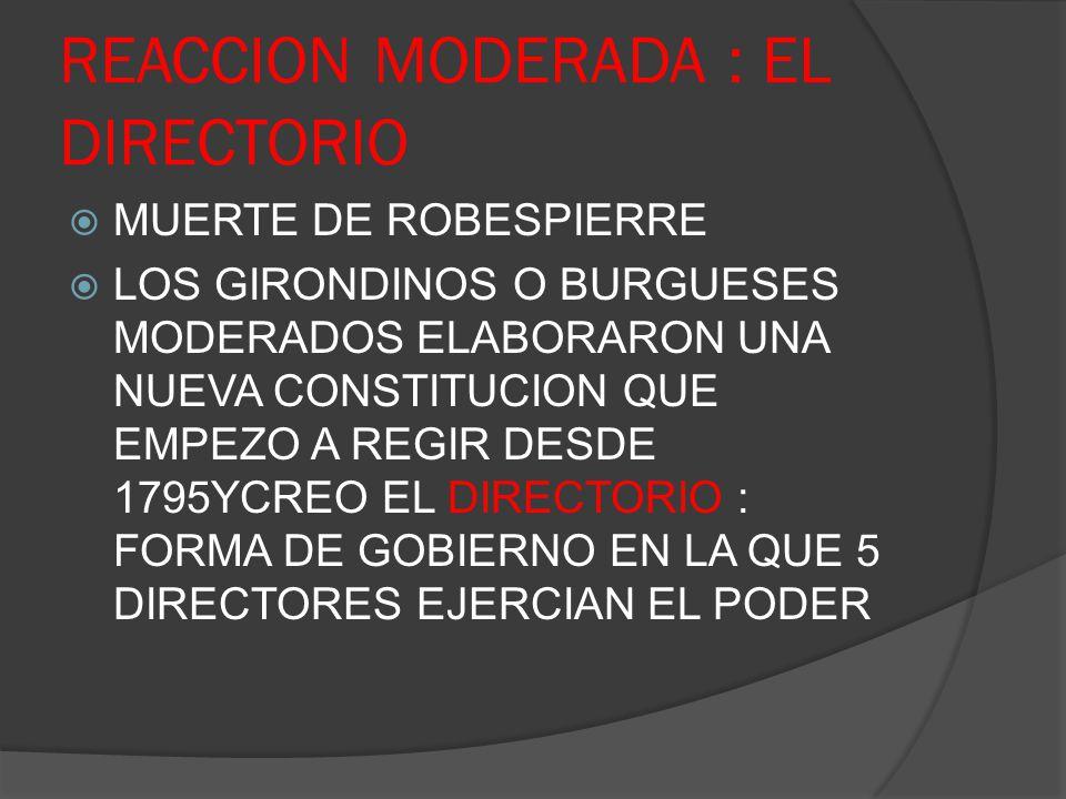 REACCION MODERADA : EL DIRECTORIO MUERTE DE ROBESPIERRE LOS GIRONDINOS O BURGUESES MODERADOS ELABORARON UNA NUEVA CONSTITUCION QUE EMPEZO A REGIR DESD