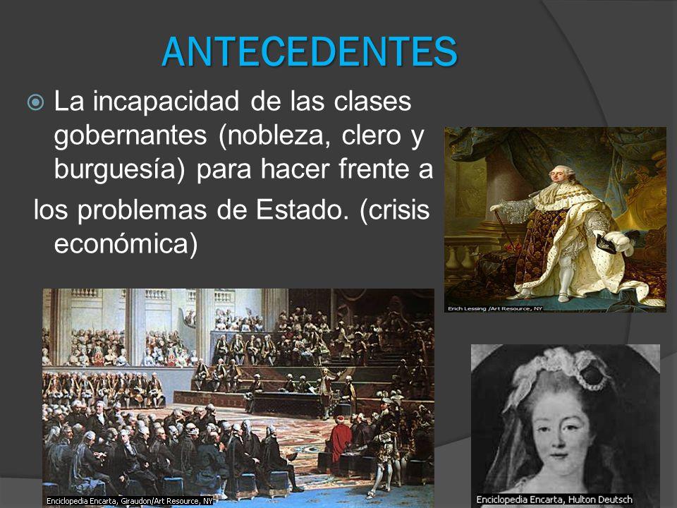 ANTECEDENTES La incapacidad de las clases gobernantes (nobleza, clero y burguesía) para hacer frente a los problemas de Estado. (crisis económica)
