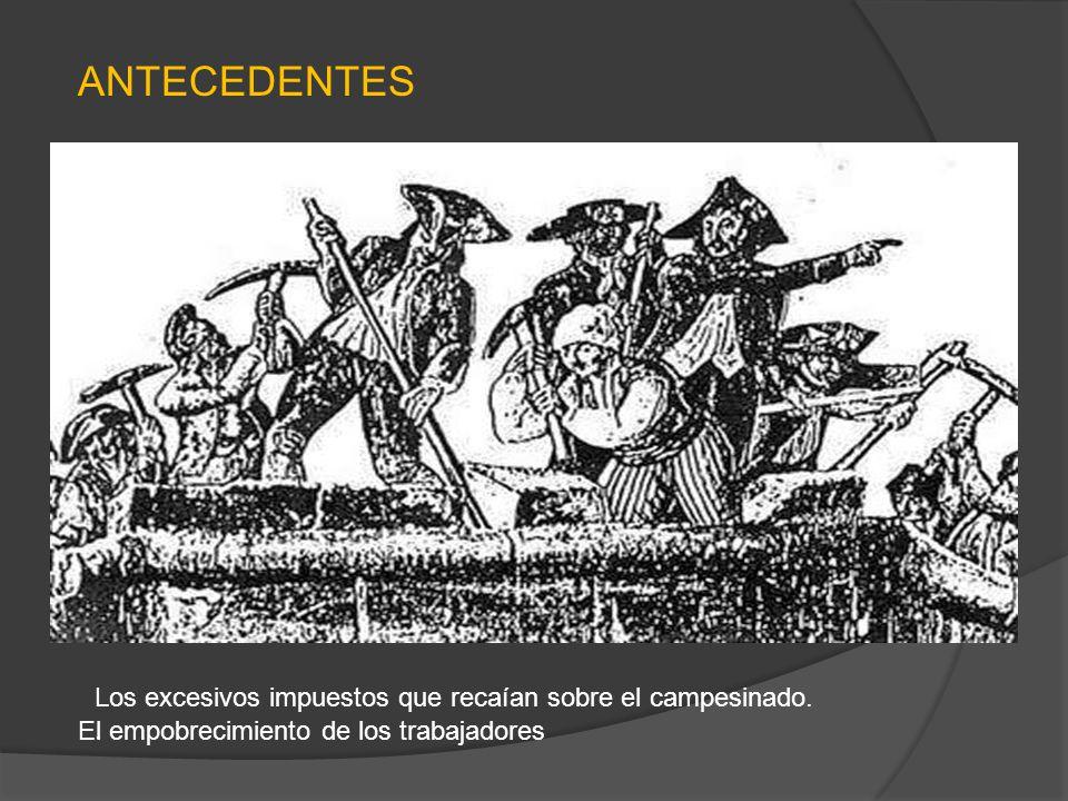 El empobrecimiento de los trabajadores Los excesivos impuestos que recaían sobre el campesinado.. ANTECEDENTES