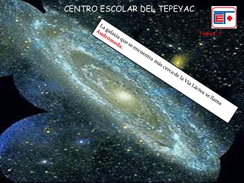 Página : 5 CENTRO ESCOLAR DEL TEPEYAC La galaxia que se encuentra más cerca de la Vía Láctea se llama Andrómeda.