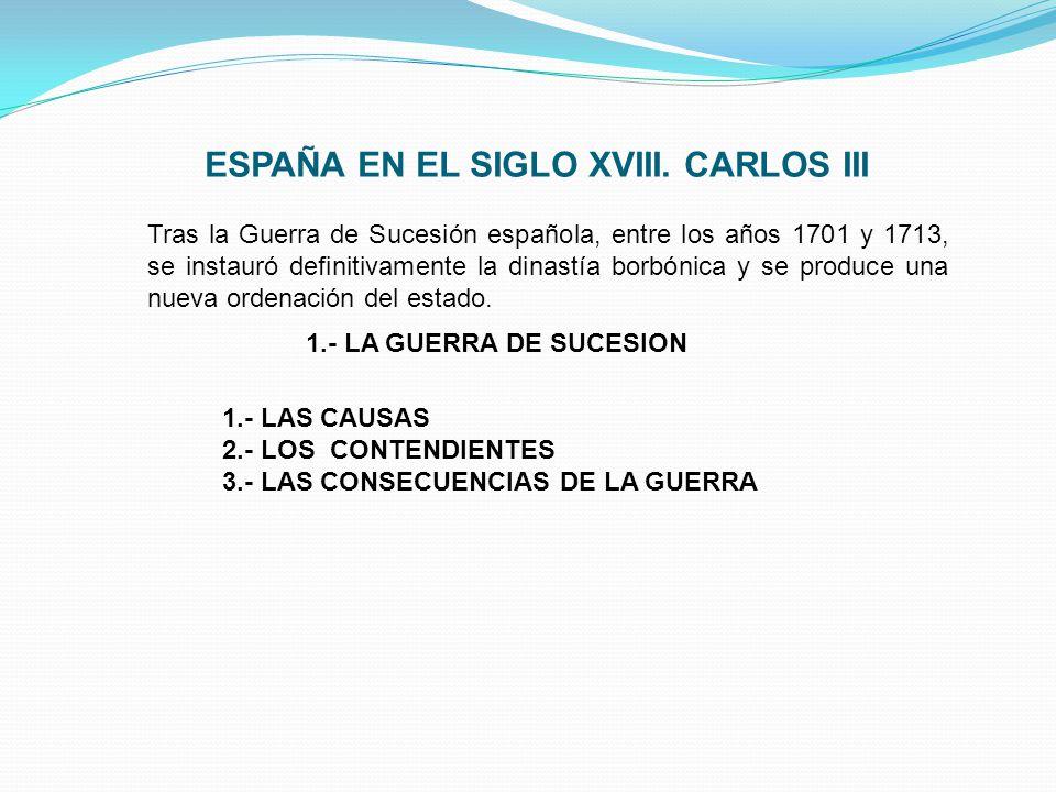 ESPAÑA EN EL SIGLO XVIII. CARLOS III Tras la Guerra de Sucesión española, entre los años 1701 y 1713, se instauró definitivamente la dinastía borbónic
