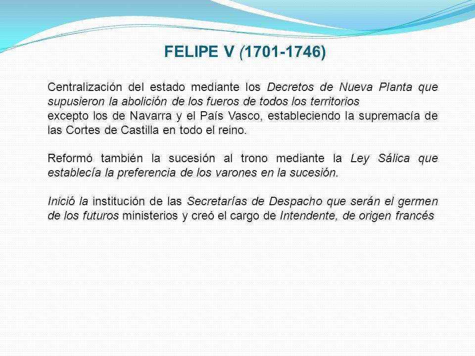 FELIPE V (1701-1746) Centralización del estado mediante los Decretos de Nueva Planta que supusieron la abolición de los fueros de todos los territorio