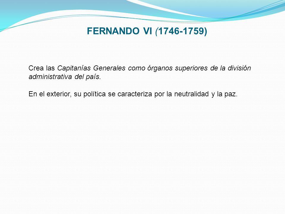FERNANDO VI (1746-1759) Crea las Capitanías Generales como órganos superiores de la división administrativa del país. En el exterior, su política se c