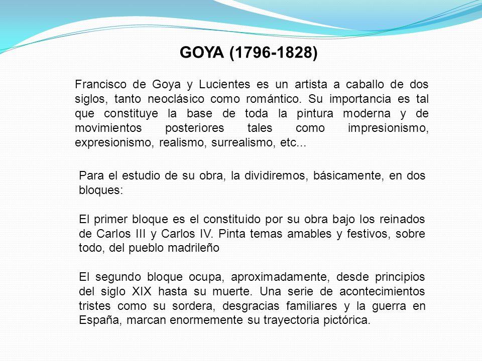 GOYA (1796-1828) Francisco de Goya y Lucientes es un artista a caballo de dos siglos, tanto neoclásico como romántico. Su importancia es tal que const