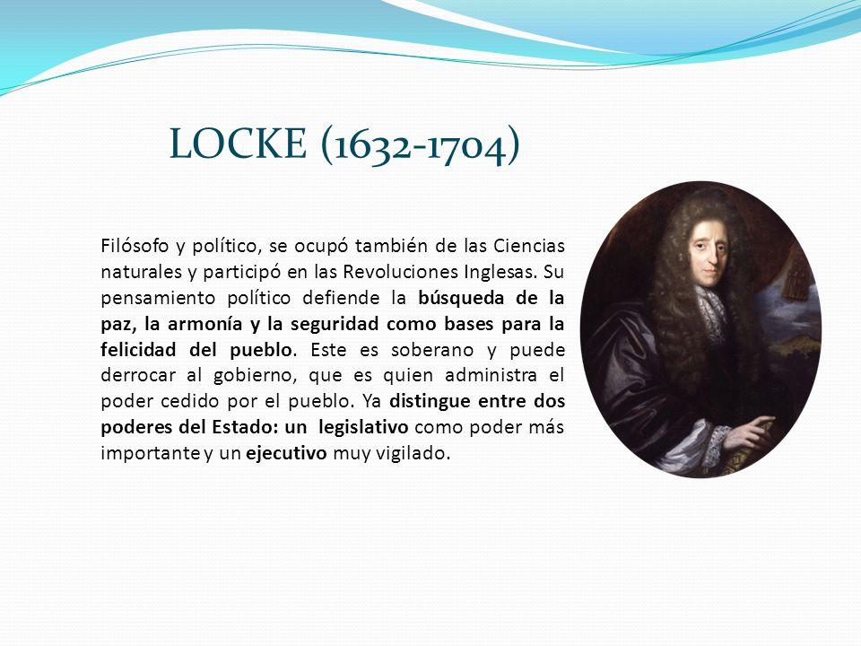 LOCKE (1632-1704) Filósofo y político, se ocupó también de las Ciencias naturales y participó en las Revoluciones Inglesas. Su pensamiento político de