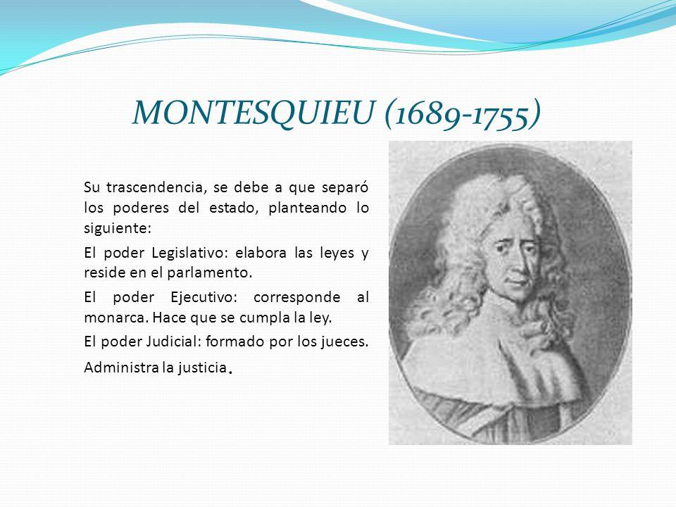 MONTESQUIEU (1689-1755) Su trascendencia, se debe a que separó los poderes del estado, planteando lo siguiente: El poder Legislativo: El poder Legisla
