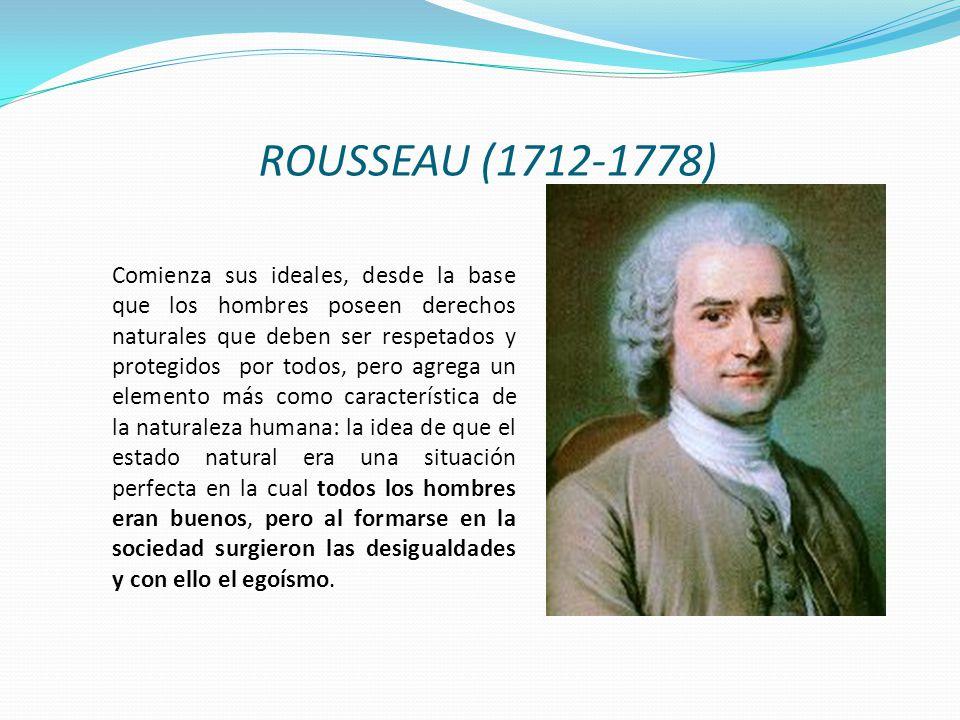 ROUSSEAU (1712-1778) Comienza sus ideales, desde la base que los hombres poseen derechos naturales que deben ser respetados y protegidos por todos, pe