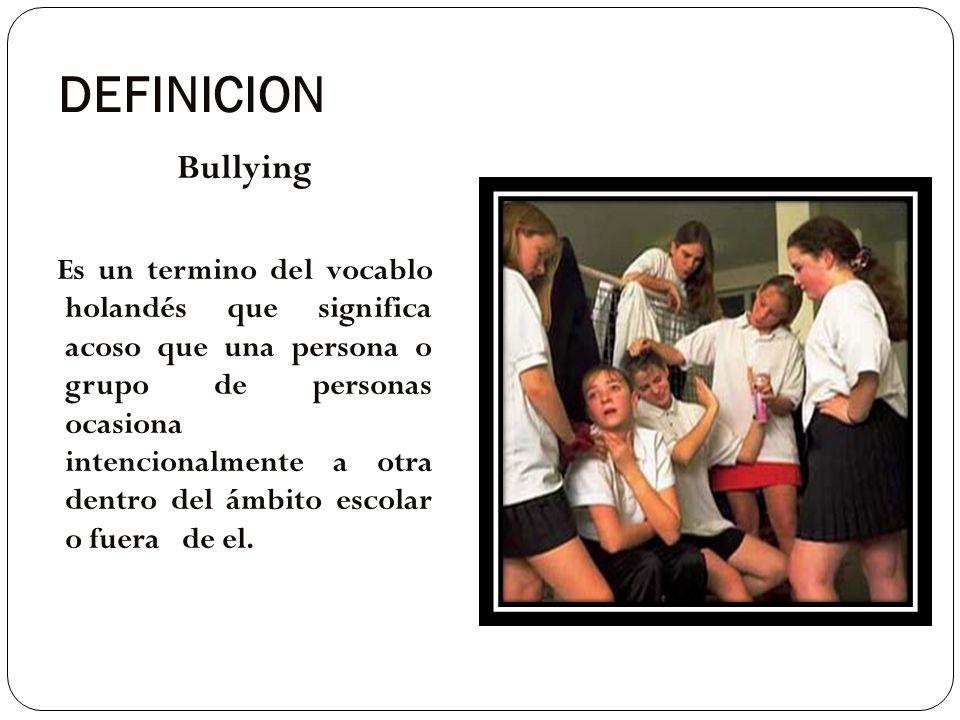 DEFINICION Bullying Es un termino del vocablo holandés que significa acoso que una persona o grupo de personas ocasiona intencionalmente a otra dentro