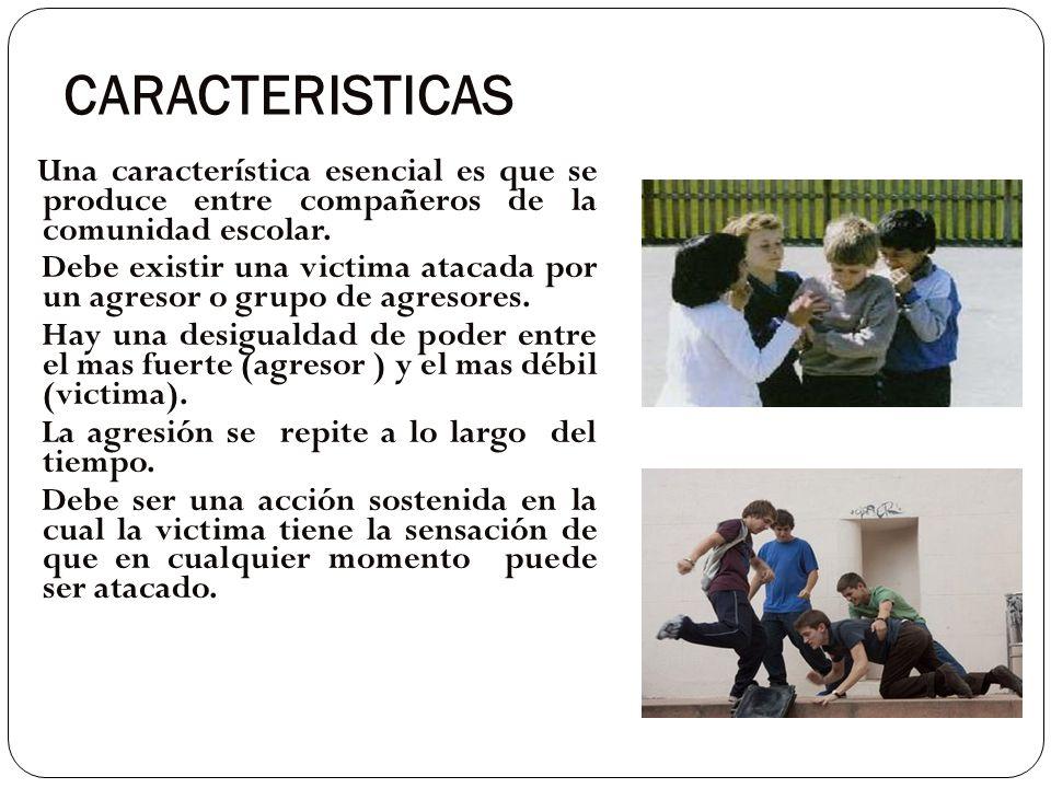 CARACTERISTICAS Una característica esencial es que se produce entre compañeros de la comunidad escolar. Debe existir una victima atacada por un agreso