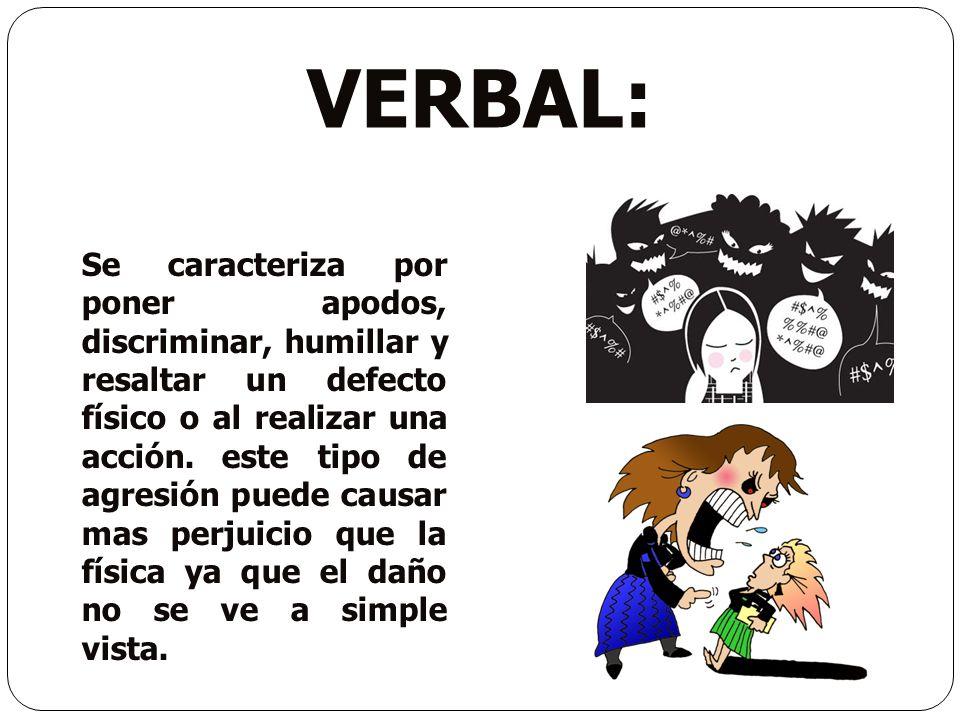 VERBAL: Se caracteriza por poner apodos, discriminar, humillar y resaltar un defecto físico o al realizar una acción. este tipo de agresión puede caus