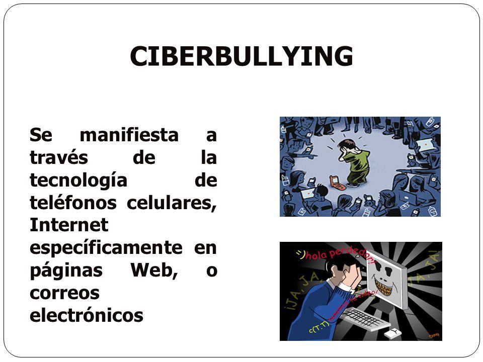 CIBERBULLYING Se manifiesta a través de la tecnología de teléfonos celulares, Internet específicamente en páginas Web, o correos electrónicos