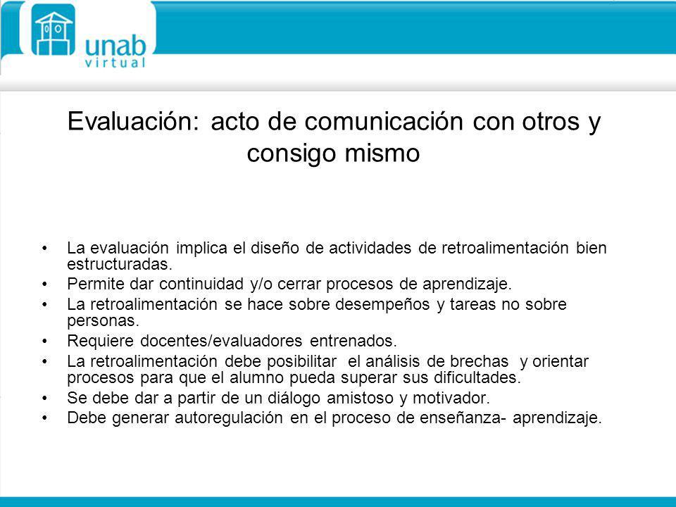 Evaluación: acto de comunicación con otros y consigo mismo La evaluación implica el diseño de actividades de retroalimentación bien estructuradas. Per