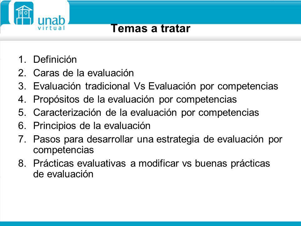 Temas a tratar 1.Definición 2.Caras de la evaluación 3.Evaluación tradicional Vs Evaluación por competencias 4.Propósitos de la evaluación por compete
