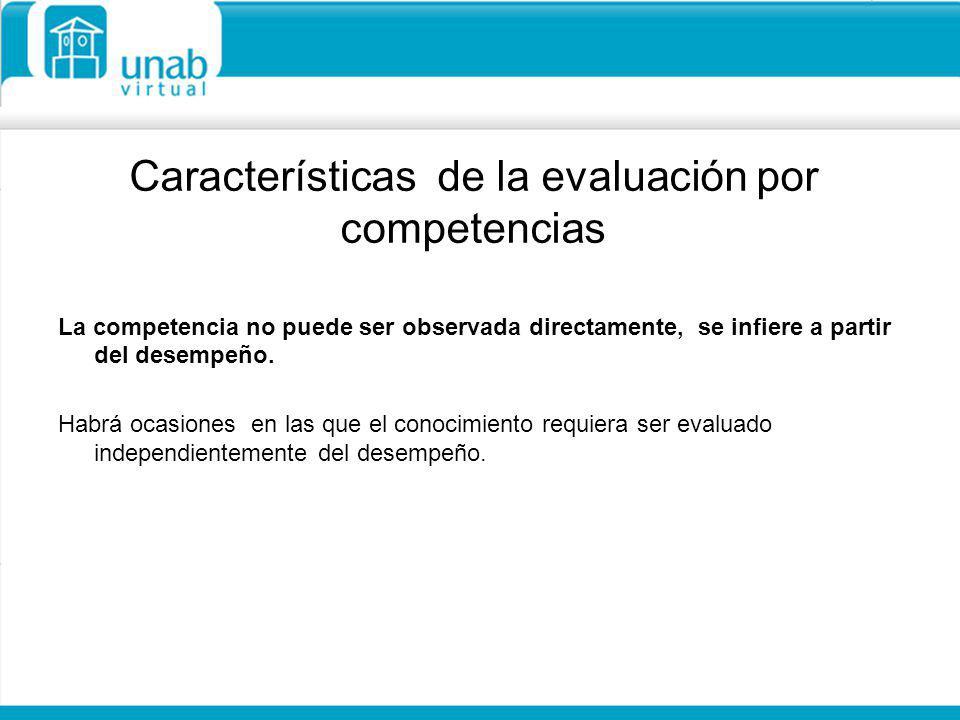 Características de la evaluación por competencias La competencia no puede ser observada directamente, se infiere a partir del desempeño. Habrá ocasion